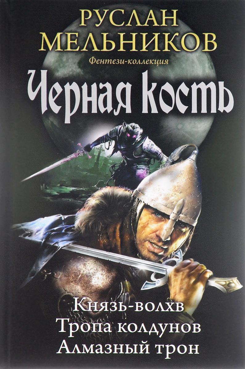 Руслан Мельников Черная кость. Князь-волхв. Тропа колдунов. Алмазный трон