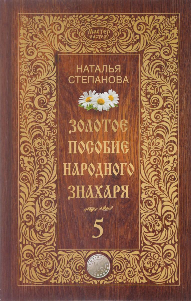 Наталья Степанова Золотое пособие народного знахаря. Книга 5