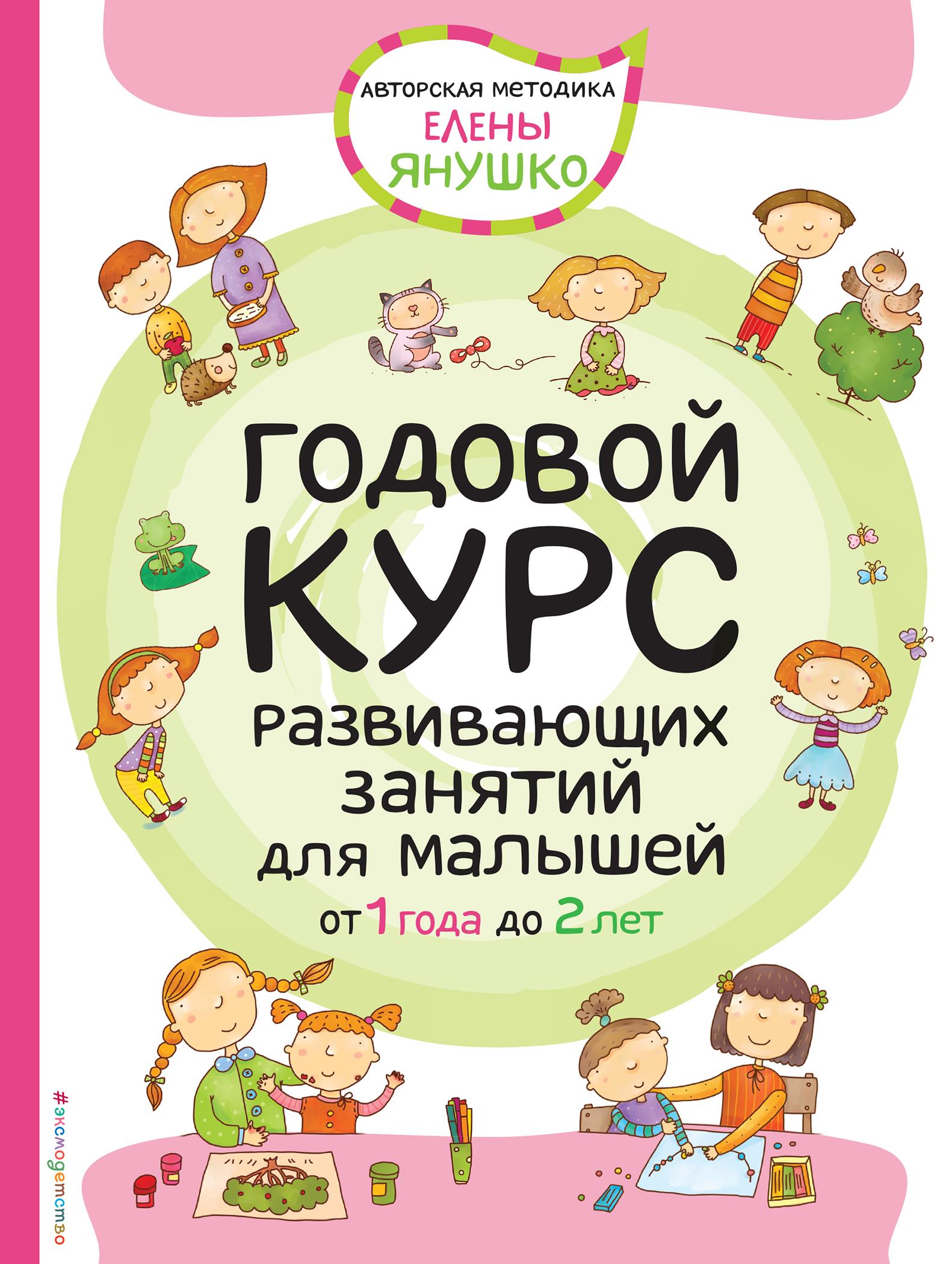 Янушко Елена Альбиновна Годовой курс развивающих занятий для малышей от 1 года до 2 лет