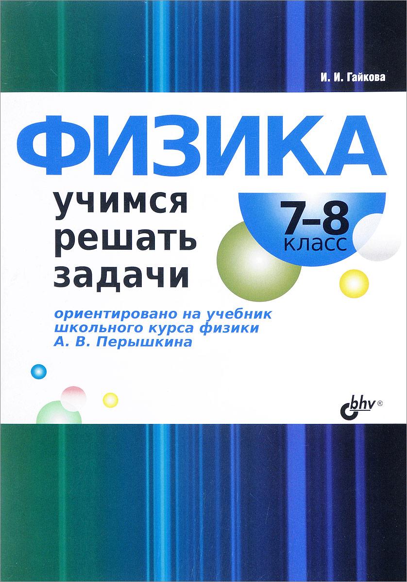 И. И. Гайкова Физика. 7-8 класс. Учимся решать задачи