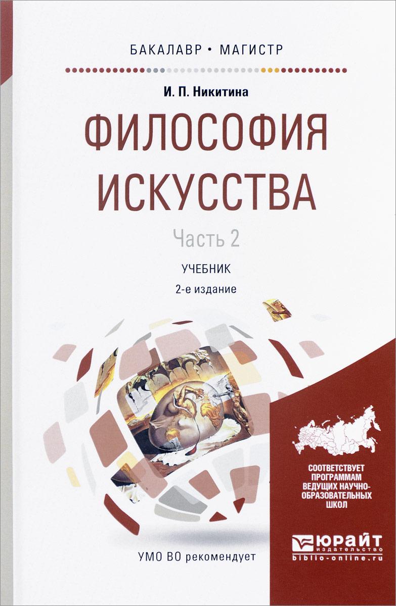 И. П. Никитина Философия искусства. В 2 частях. Часть 2. Учебник