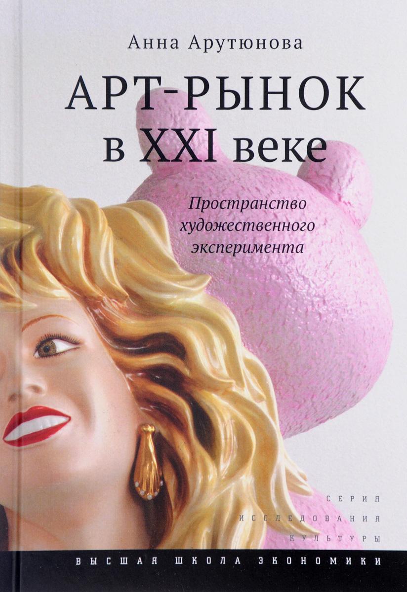 Анна Арутюнова Арт-рынок в XXI веке. Пространство художественного эксперимента
