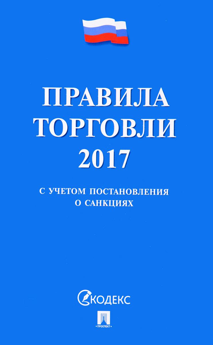 Правила торговли 2017. С учетом постановления о санкциях В сборник включены основные...