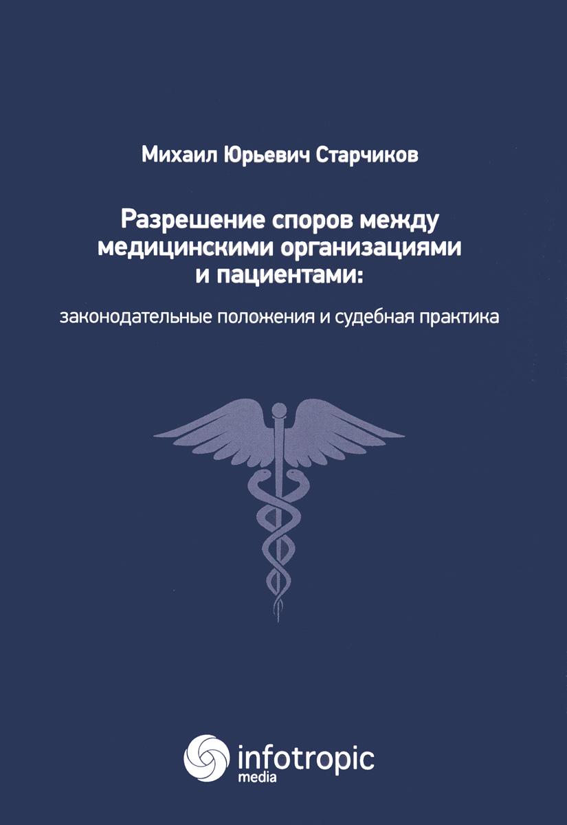 М. Ю. Старчиков Разрешение споров между медицинскими организациями и пациентами. Законодательные положения и судебная практика