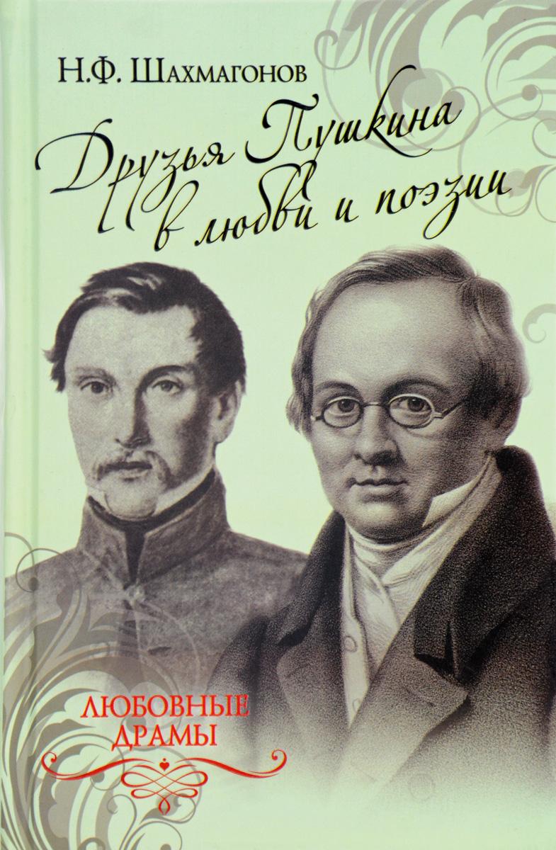 Н. Ф. Шахмагонов Друзья Пушкина в любви и поэзии