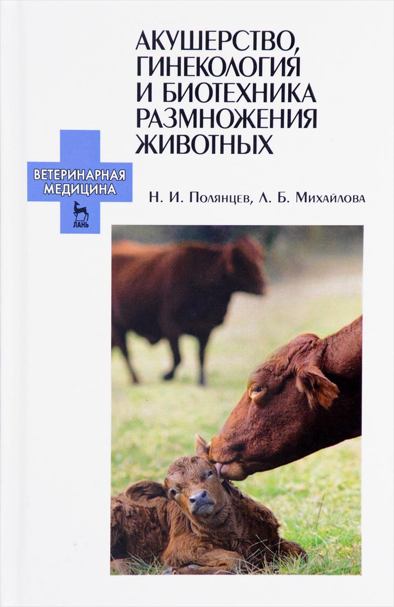 Н. И. Полянцев, Л. Б. Михайлова Акушерство, гинекология и биотехника размножения животных. Учебник