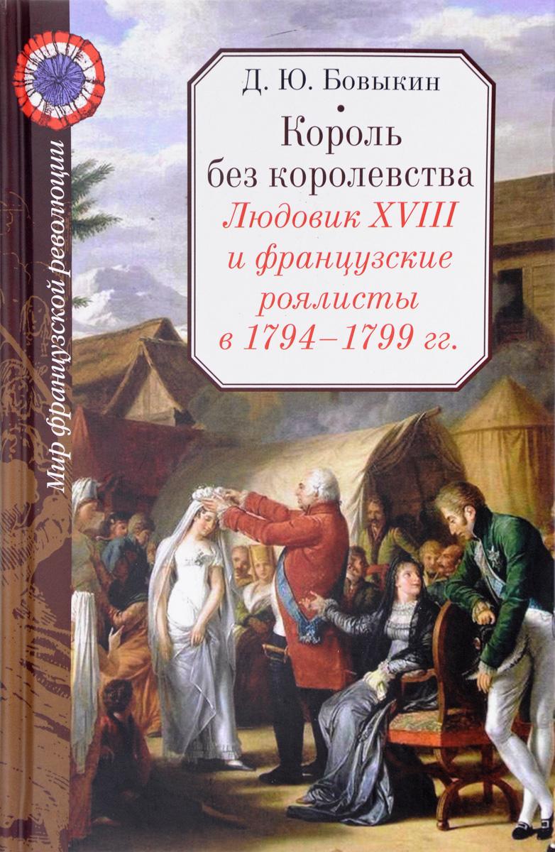 Д. Ю. Бовыкин Король без королевства. Людовик XVIII и французские роялисты в 1794-1799 гг.