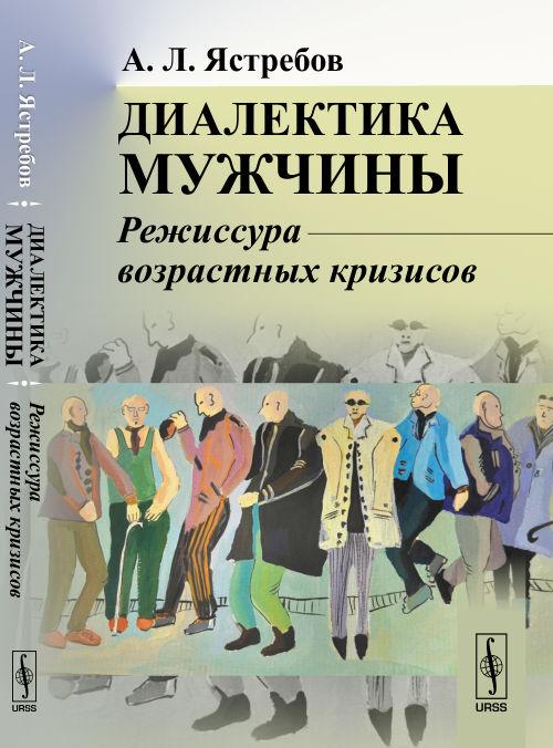 А. Л. Ястребов Диалектика мужчины. Режиссура возрастных кризисов