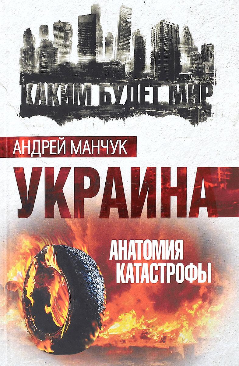 Андрей Манчук Украина. Анатомия катастрофы