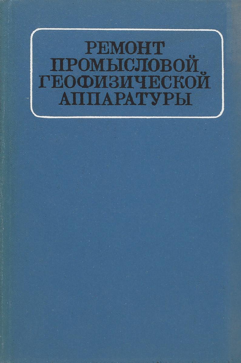 Зерщиков А. Е., Луков В. П., Неговора В. И. и др. Ремонт промысловой геофизической аппаратуры