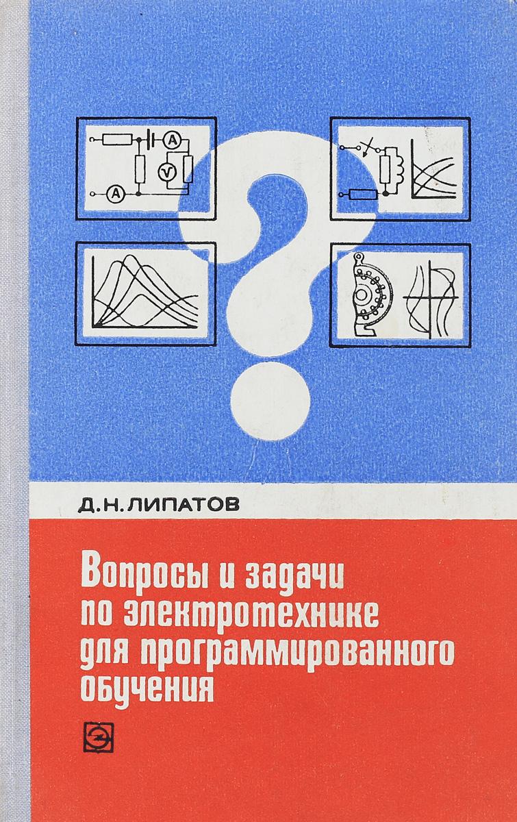 Д.Н. Липатов Вопросы и задачи по электротехнике для программированного обучения