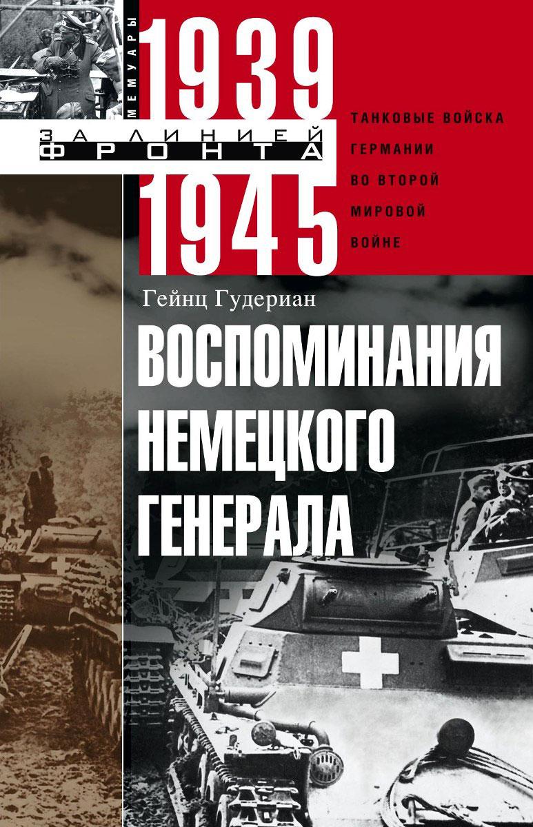 Гейнц Гудериан Воспоминания немецкого генерала. Танковые войска Германии во Второй мировой войне. 1939-1945