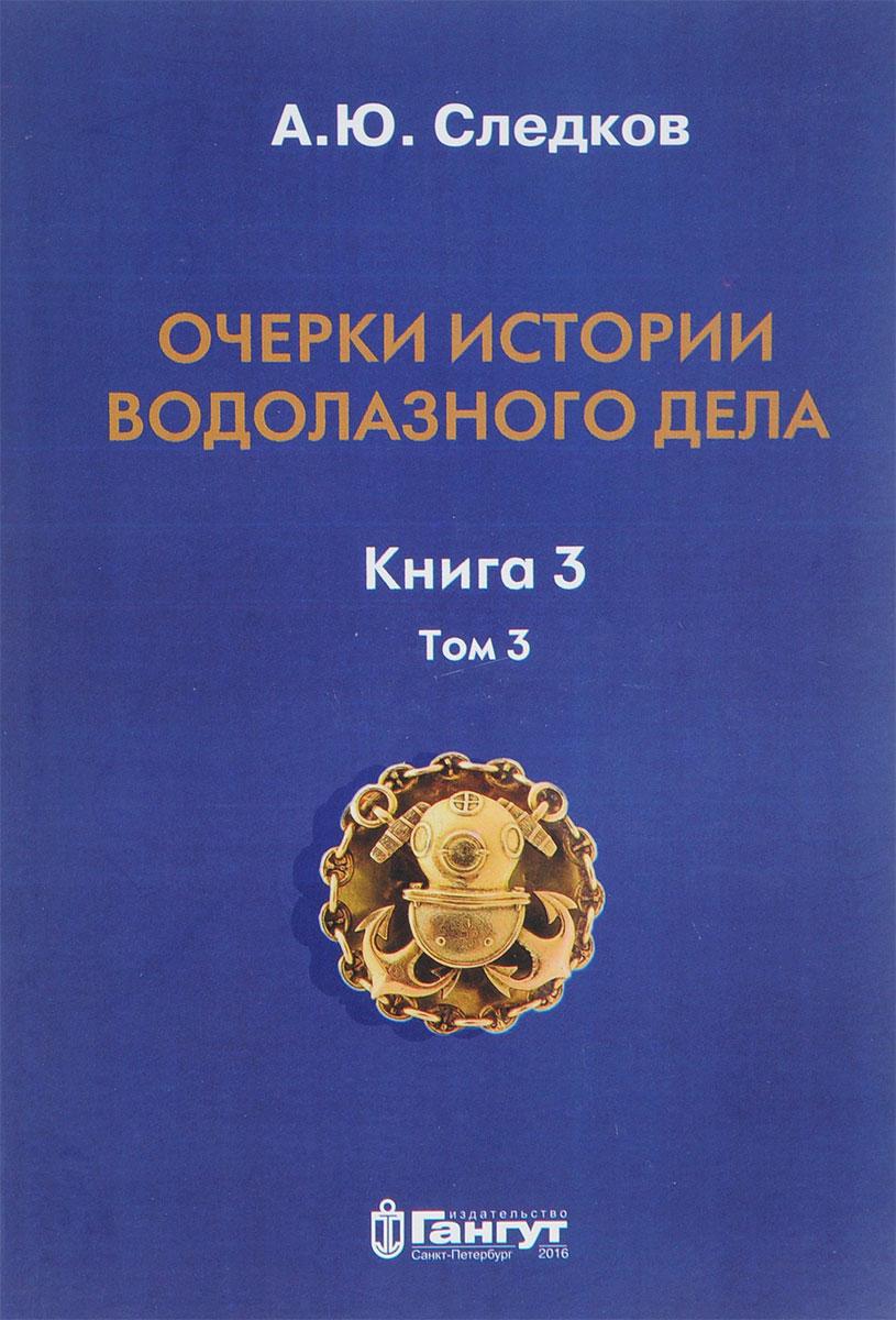 А. Ю. Следков Очерки истории водолазного дела. Книга 3. Том 3