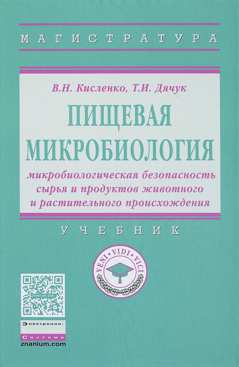 В. Н. Кисленко, Т. И. Дячук Пищевая микробиология. Микробиологическая безопасность сырья и продуктов животного и растительного происхождения. Учебник