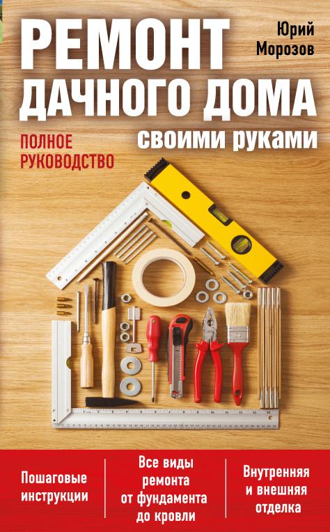 Юрий Морозов Ремонт дачного дома своими руками : полное руководство н ю дмитриева ремонт дачного дома