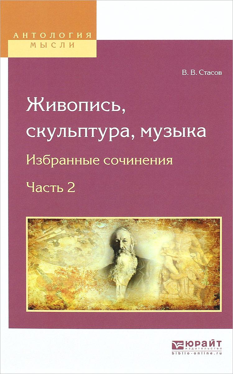 В. В. Стасов Живопись, скульптура, музыка. Избранные сочинения. В 6 частях. Часть 2