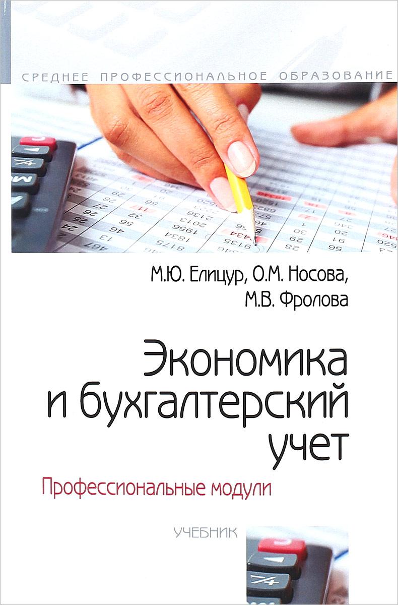 М. Ю. Елицур, О. М. Носова, М. В. Фролова Экономика и бухгалтерский учет. Профессиональные модули. Учебник