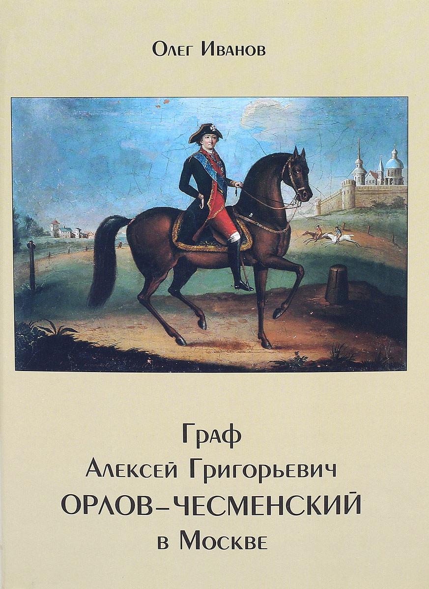 Олег Иванов Граф Алексей Григорьевич Орлов-Чесменский в Москве