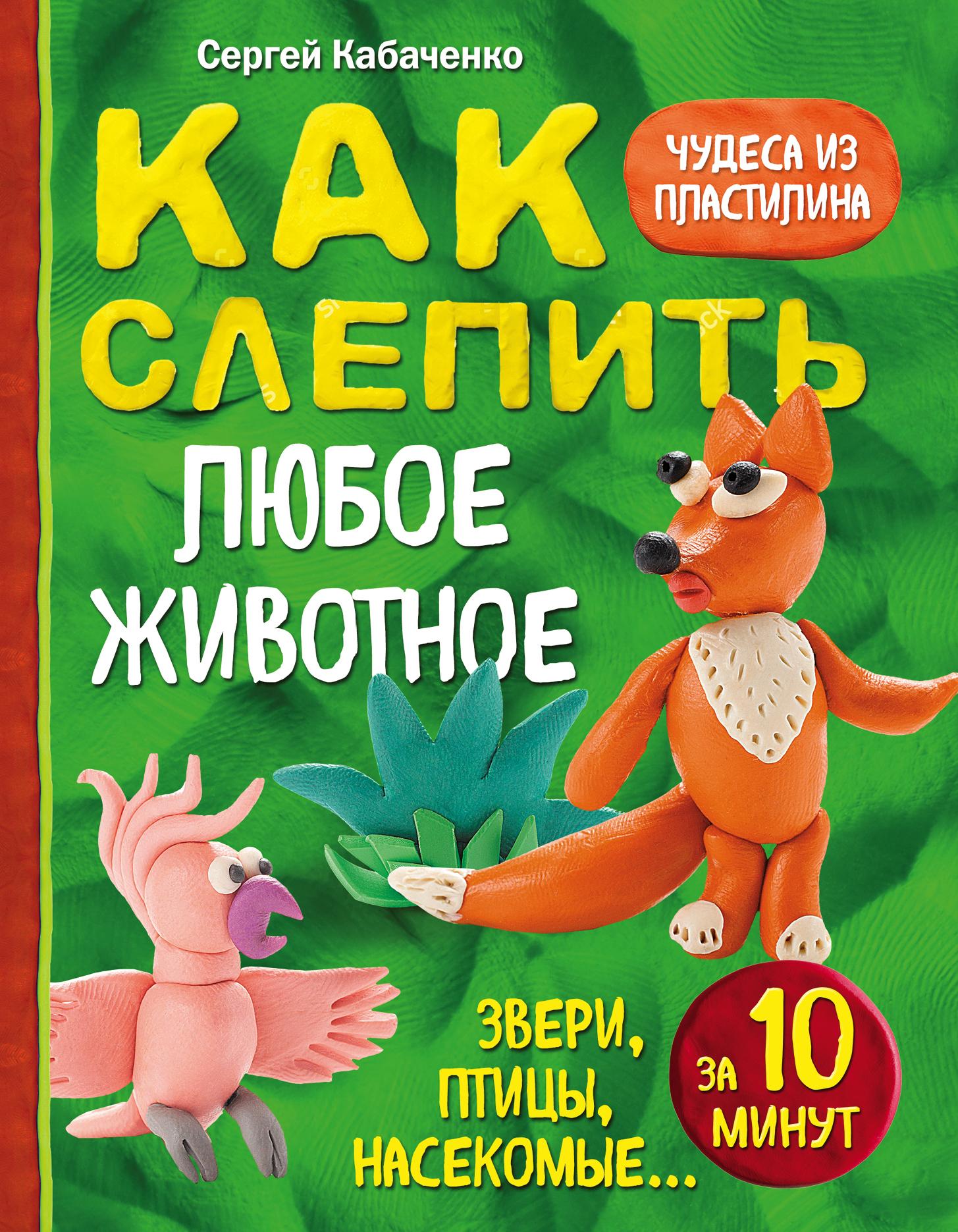 Сергей Кабаченко Как слепить из пластилина любое животное за 10 минут. Звери, птицы, насекомые...