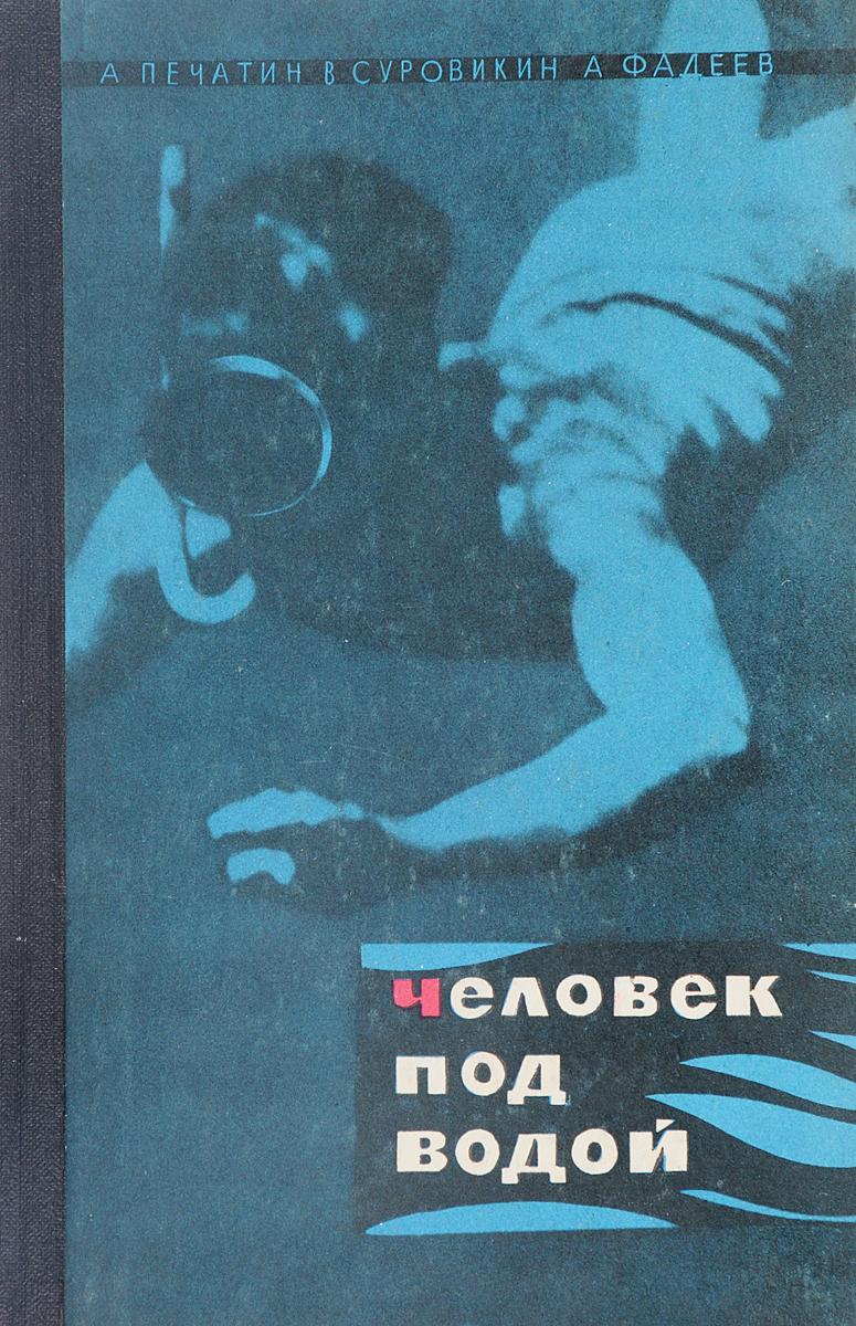 А.А.Печатин, В.Д.Суровикин, В.Г.Фадеев Человек под водой