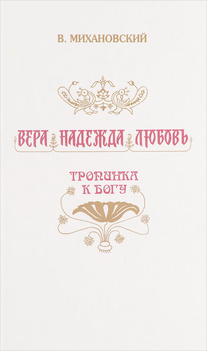 Михановский В.Н. Вера, Надежда, Любовь. Тропинка к Богу.