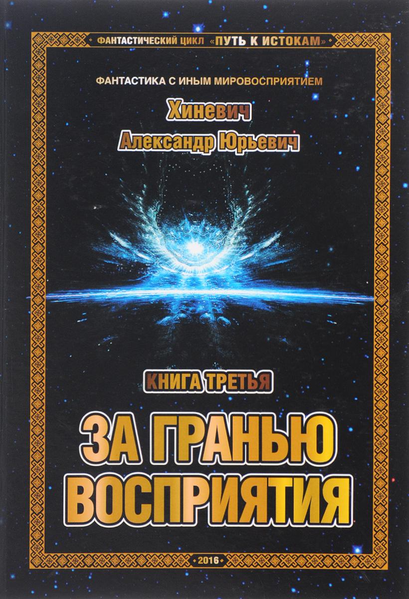А. Ю. Хиневич Путь к Истокам. Книга 3. За гранью восприятия цена и фото