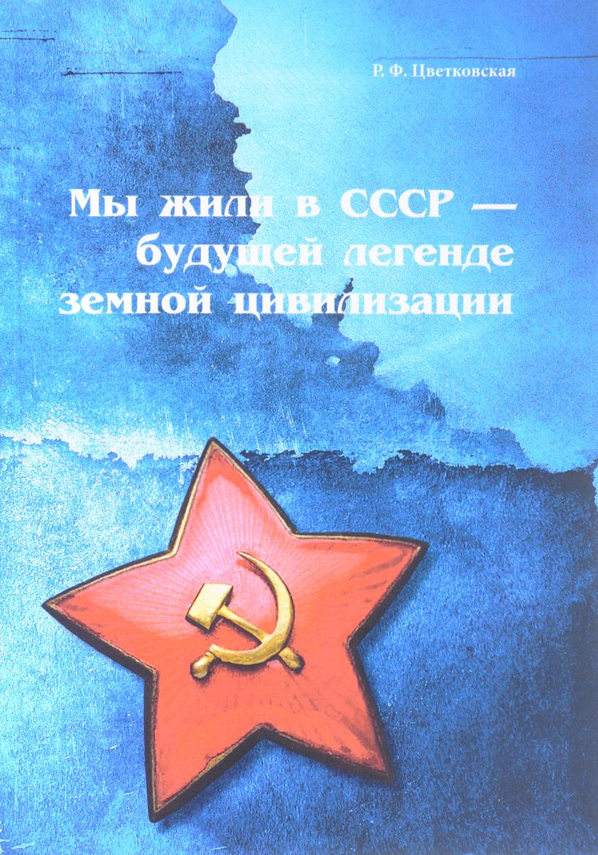 Р. Ф. Цветковская Мы жили в СССР - будущей легенде земной цивилизации р ф цветковская курьезы нашего времени