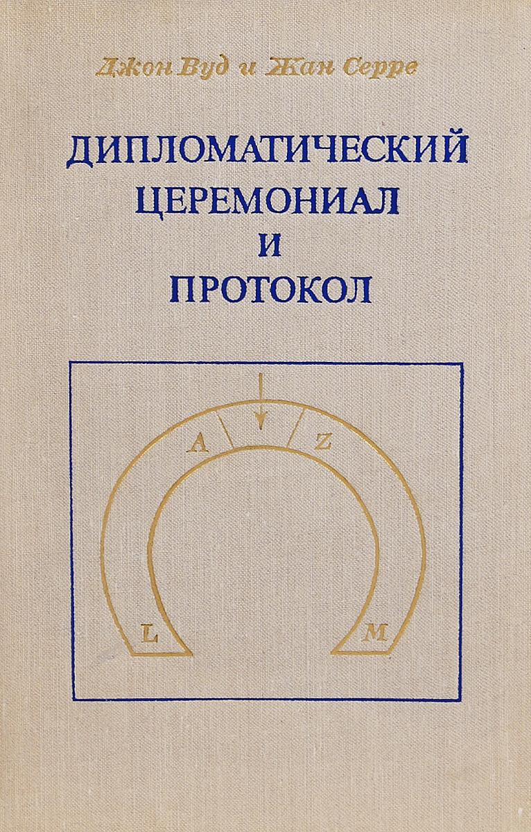Джон Вуд и Жан Серре Дипломатический церемониал и протокол вуд дж серре ж дипломатический церемониал и протокол