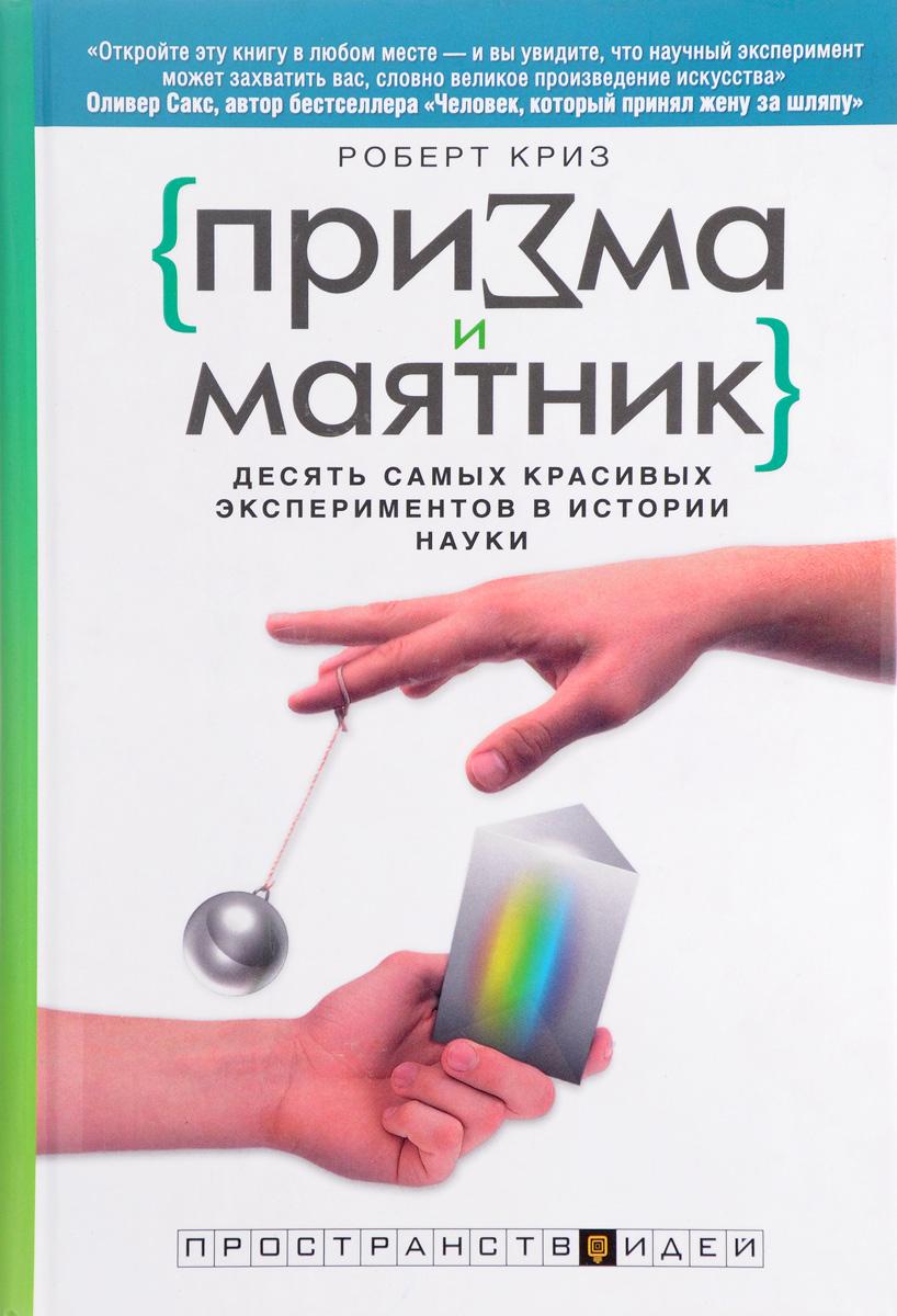 Роберт Криз Призма и маятник. Десять самых красивых экспериментов в истории науки цена