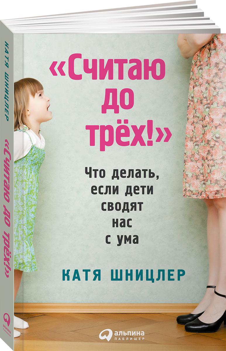"""Книга """"Считаю до трех!"""" Что делать, если дети сводят нас с ума. Катя Шницлер"""