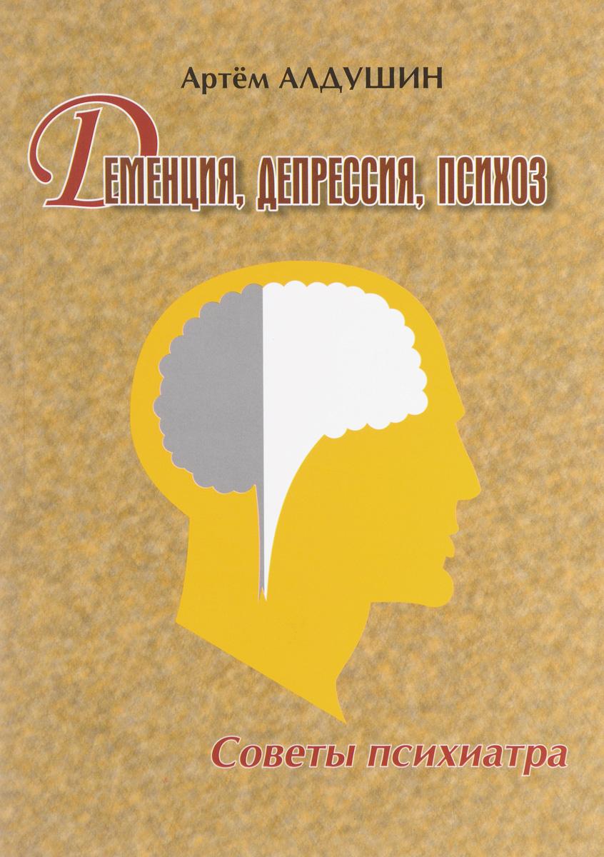 Артем Алдушин Деменция, депрессия, психоз. Советы психиатра