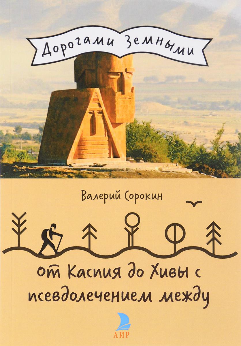 Валерий Сорокин От Каспия до Хивы с псевдолечением между