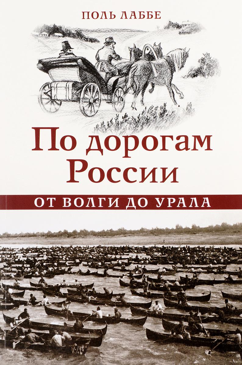 Поль Лаббе По дорогам России от Волги до Урала