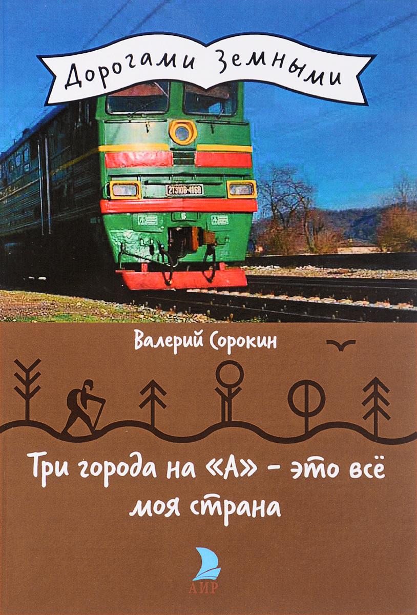 Валерий Сорокин Три города на А - это все моя страна
