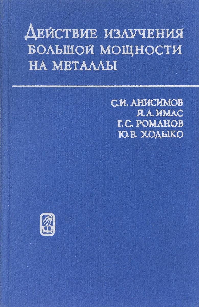 С.И.Анисимов, Я.А.Имас, Г.С.Романов, Ю.В.Ходыко Действие излучения большой мощности на металлы