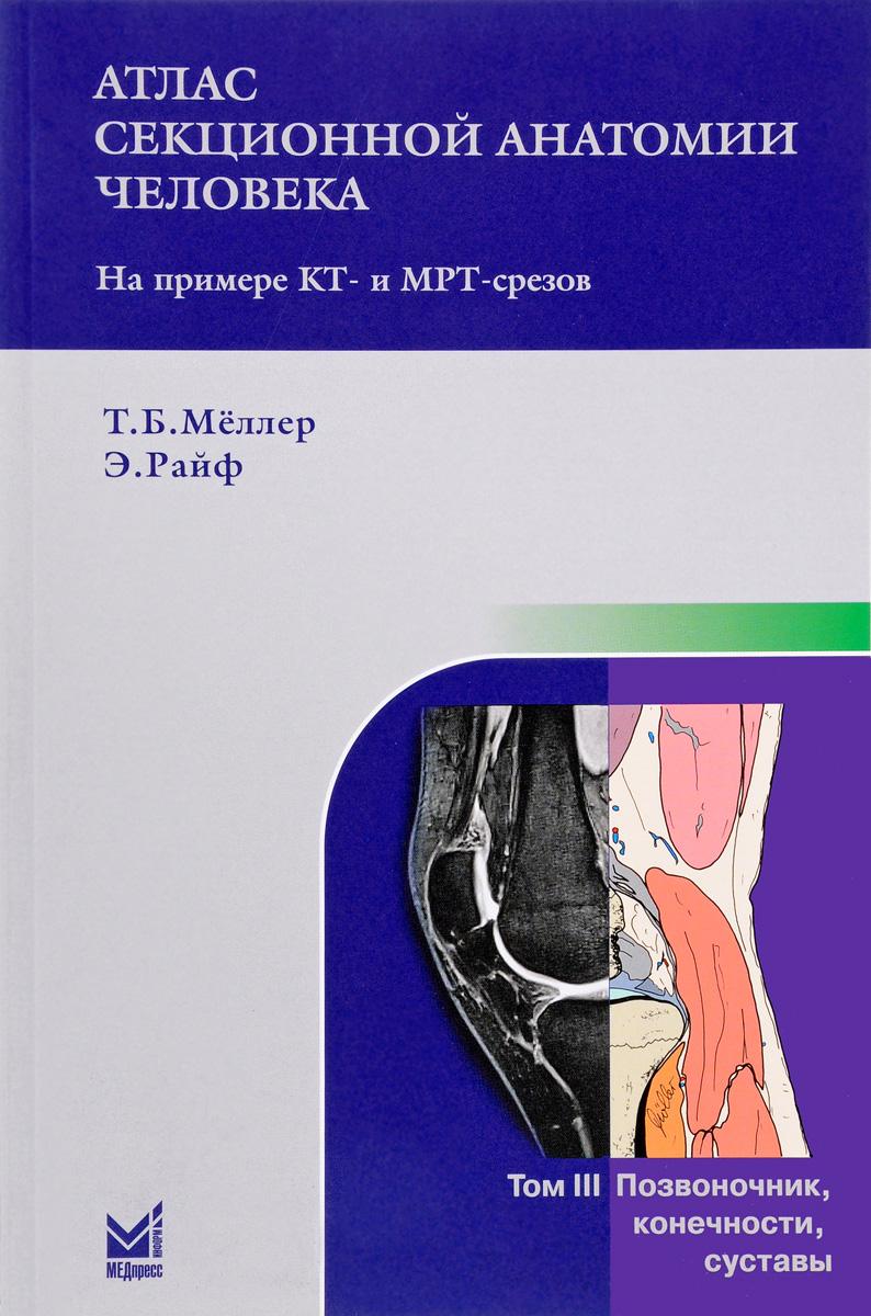 Т. Б. Меллер, Э. Райф Атлас секционной анатомии человека на примере КТ- и МРТ-срезов. В 3 томах.Том 3. Позвоночник, конечности, суставы атлас нормальной анатомии человека