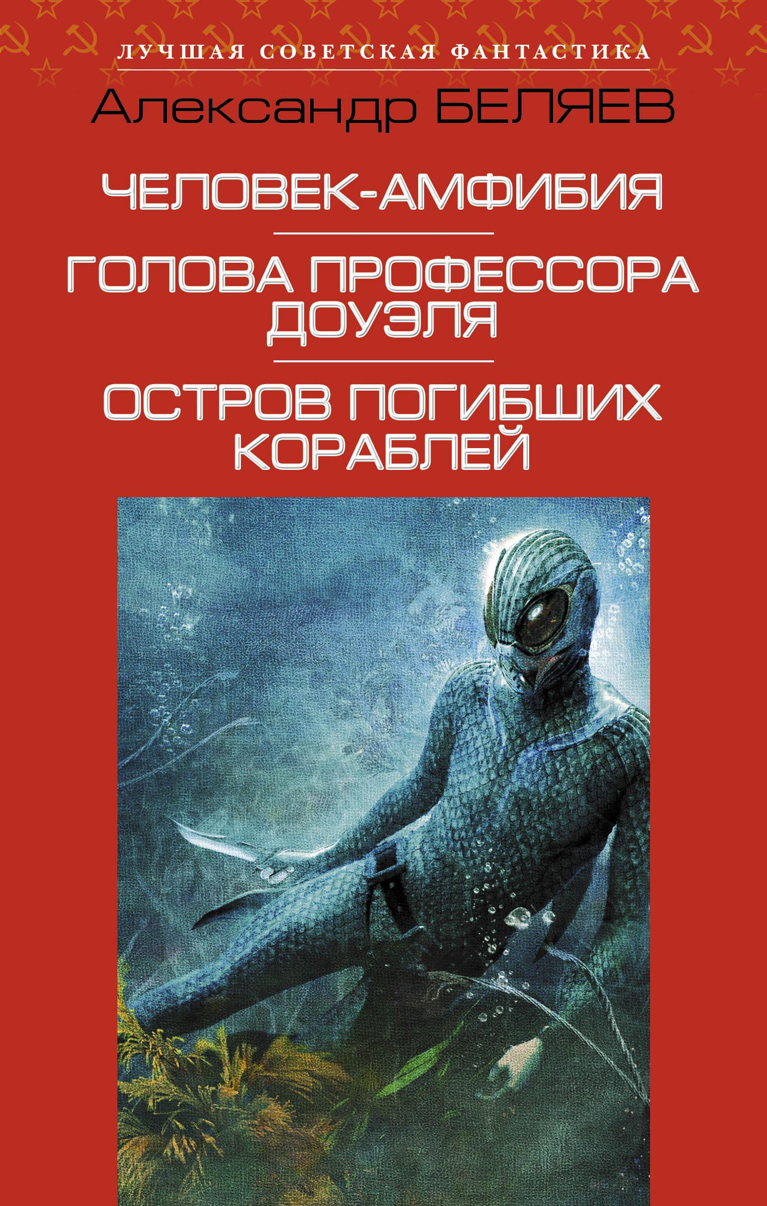 А. Р. Беляев Человек-амфибия. Голова профессора Доуэля. Остров погибших кораблей