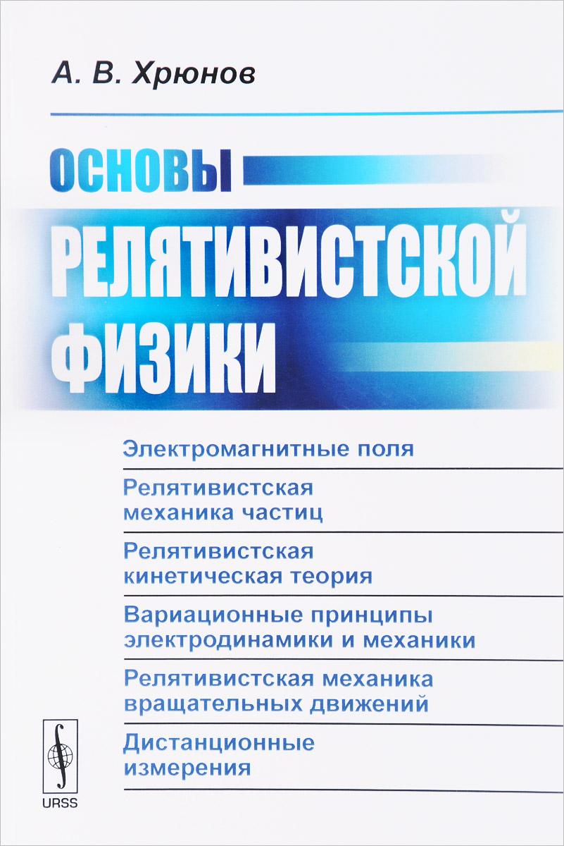 А. В. Хрюнов Основы релятивистской физики цена 2017