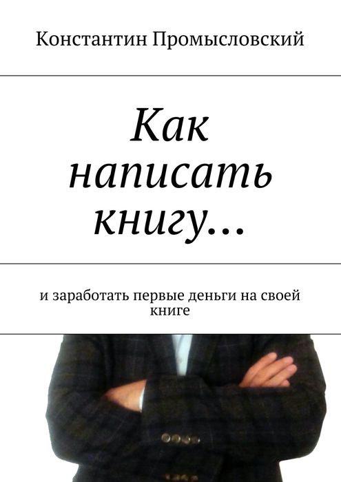 Промысловский Константин Как написать книгу…. и заработать первые деньги на своей книге