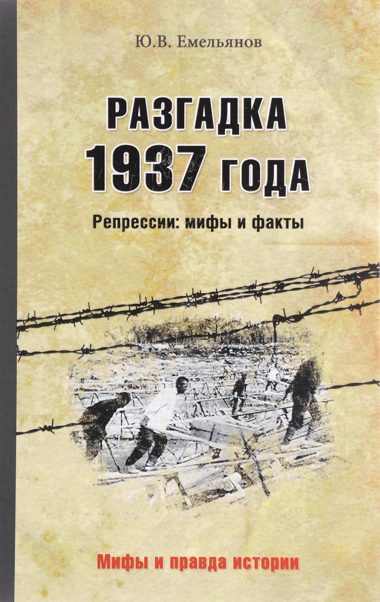 Ю. В. Емельянов Разгадка 1937 года. Репрессии: мифы и факты