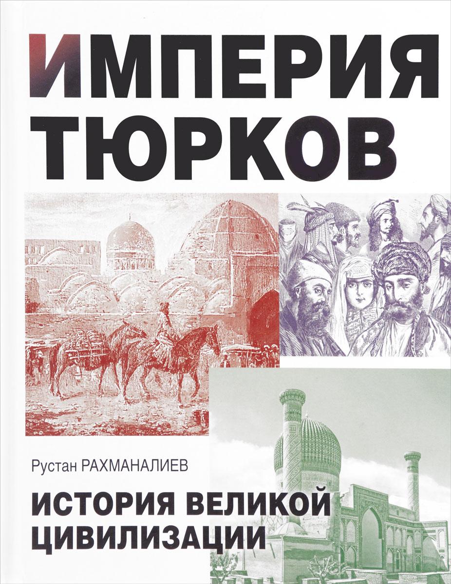 Рустан Рахманалиев Империя тюрков. История великой цивилизации