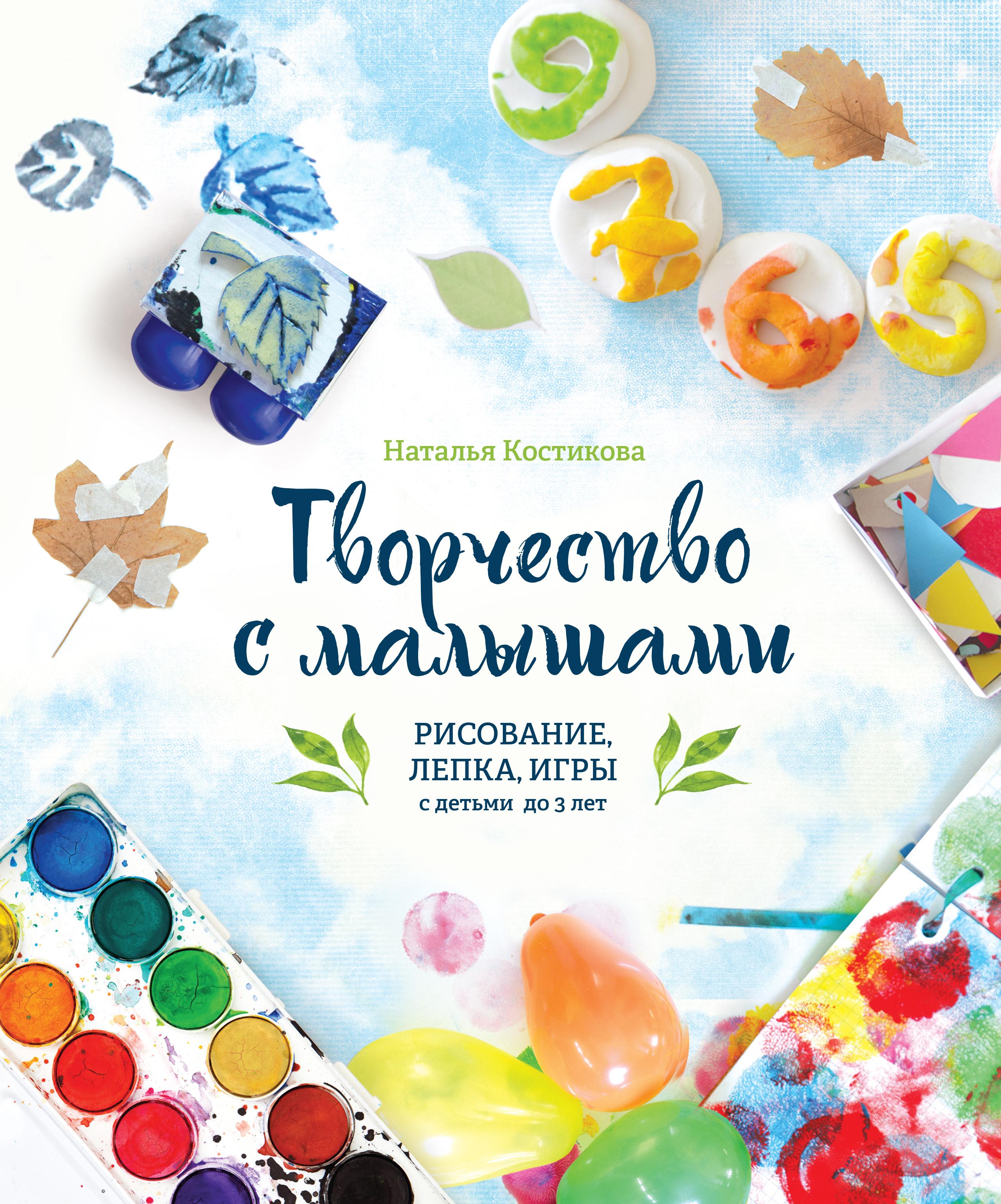 Наталья Костикова Творчество с малышами. Рисование, лепка, игры с детьми до 3 лет