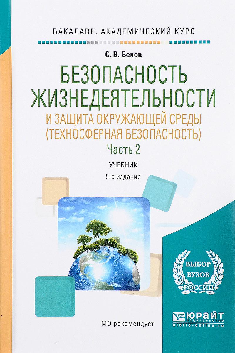 С. В. Белов Безопасность жизнедеятельности и защита окружающей среды (техносферная безопасность). Учебник. В 2 частях. Часть 2