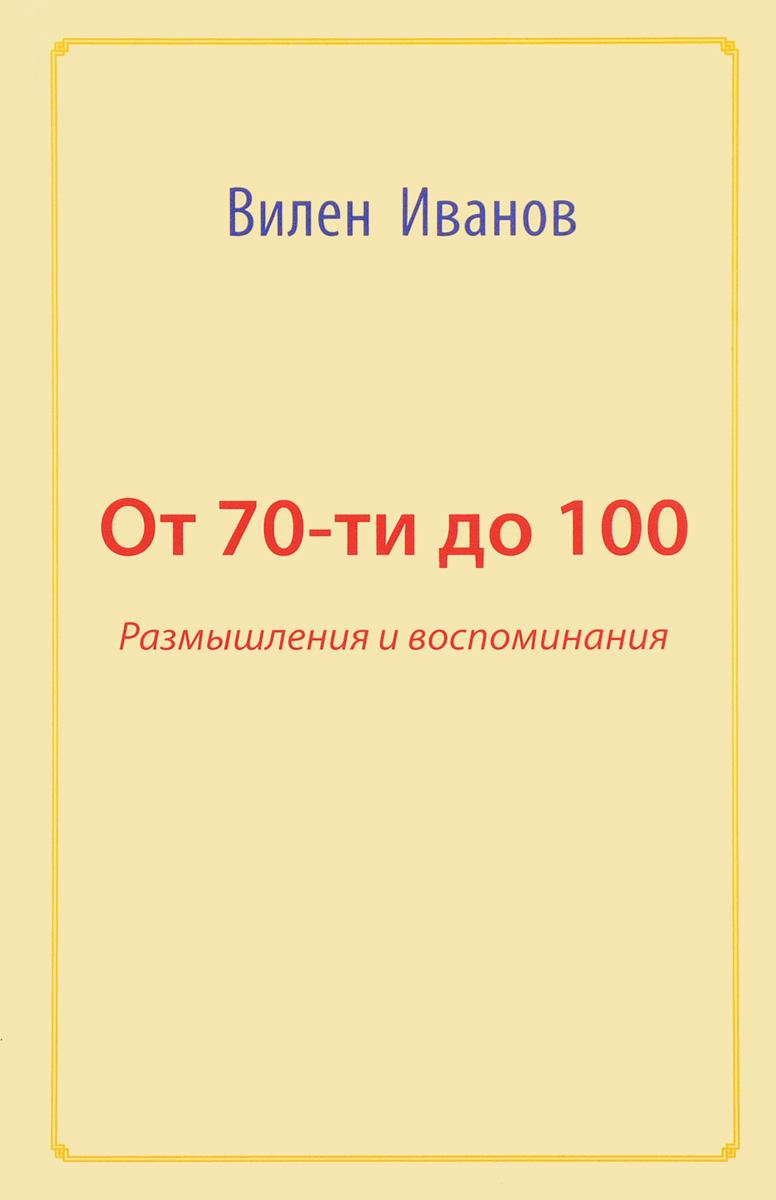 От 70-ти до 100. Размышления и воспоминания | Иванов Вилен Николаевич