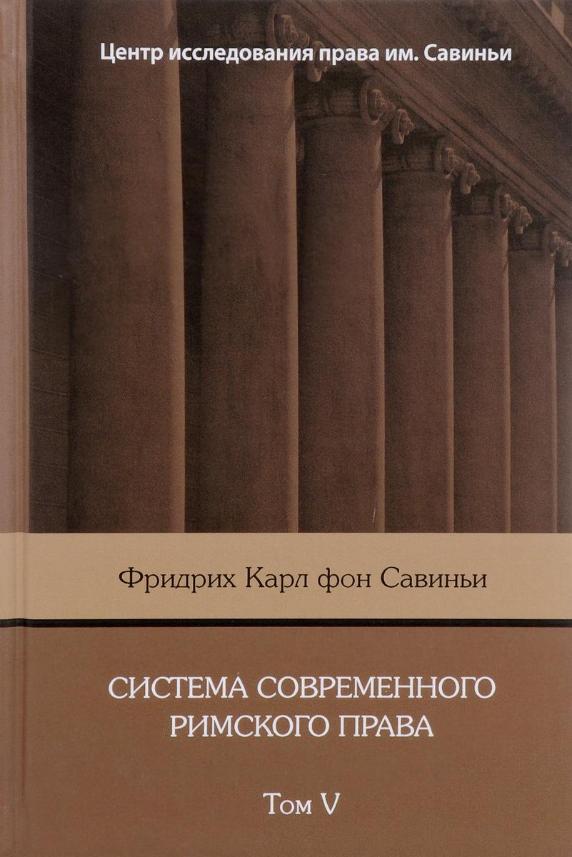 Фридрих Карл фон Савиньи Система современного римского права: В 8 томах. Том V для школы фон