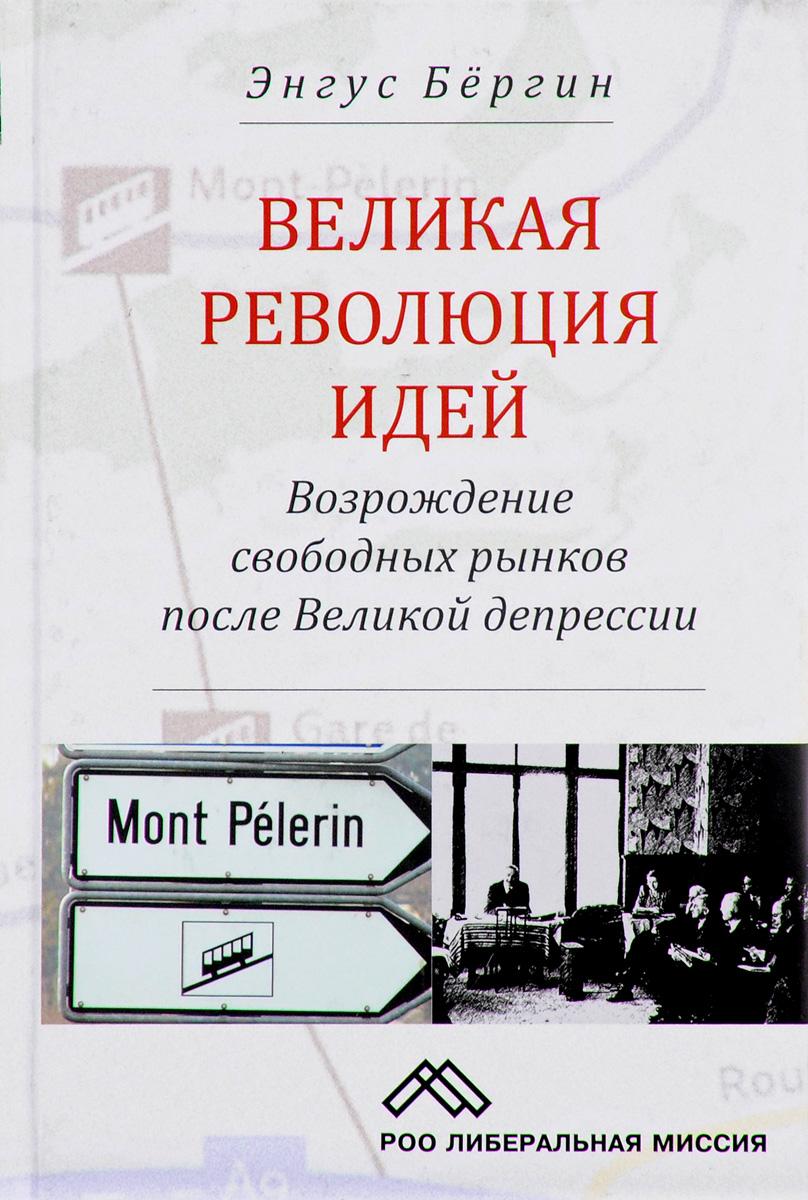 Энгус Бергин Великая революция идей. Возрождение свободных рынков после Великой депрессии