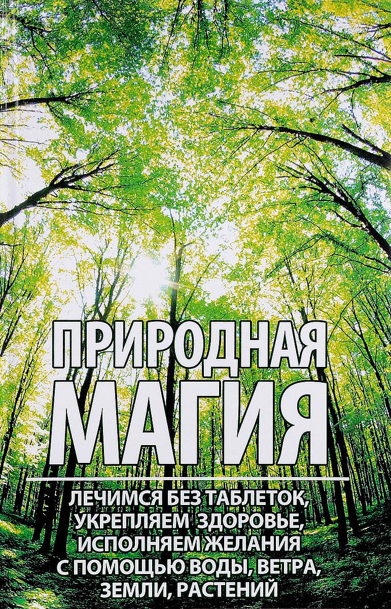 М. Ю. Романова Природная магия. Лечимся без таблеток, укрепляем здоровье, исполняем желания с помощью воды, ветра, земли, растений