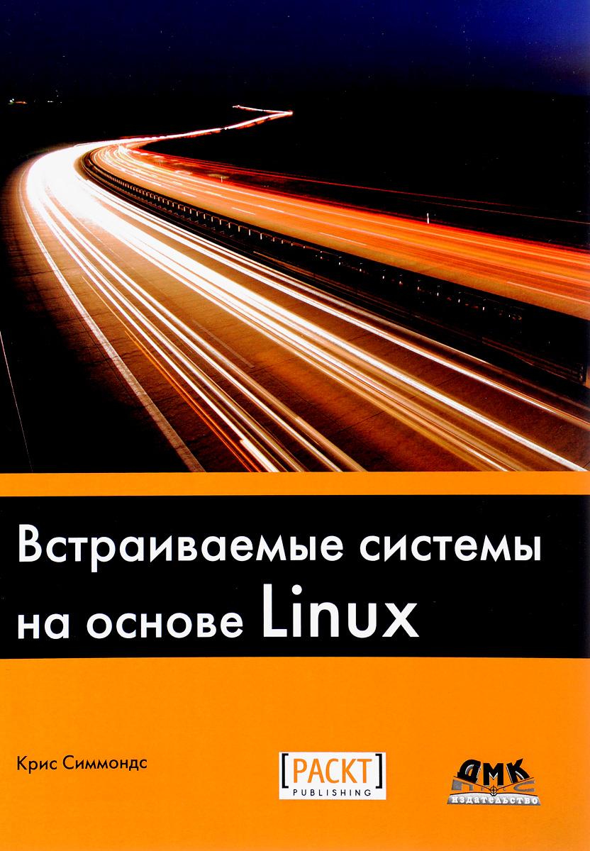 Крис Симмондс Встраиваемые системы на основе Linux