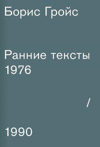Борис Гройс Борис Гройс. Ранние тексты. 1976-1990