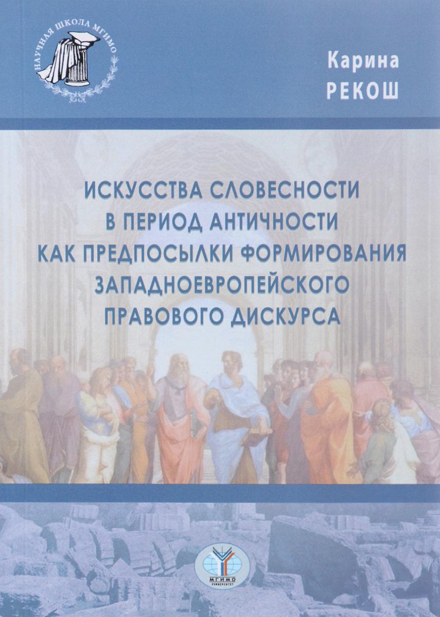 Карина Рекош Искусства словесности в период Античности как предпосылки формирования западноевропейского правового дискурса